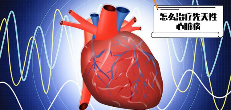 怎么治疗先天性心脏病